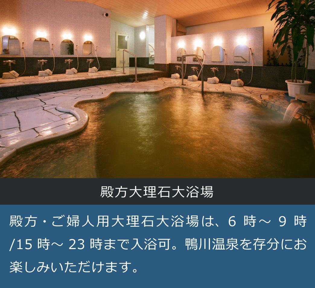 殿方大理石大浴場 殿方・ご婦人用大理石大浴場は、6時~9時/15時~23時まで入浴可。鴨川温泉を存分にお楽しみいただけます。