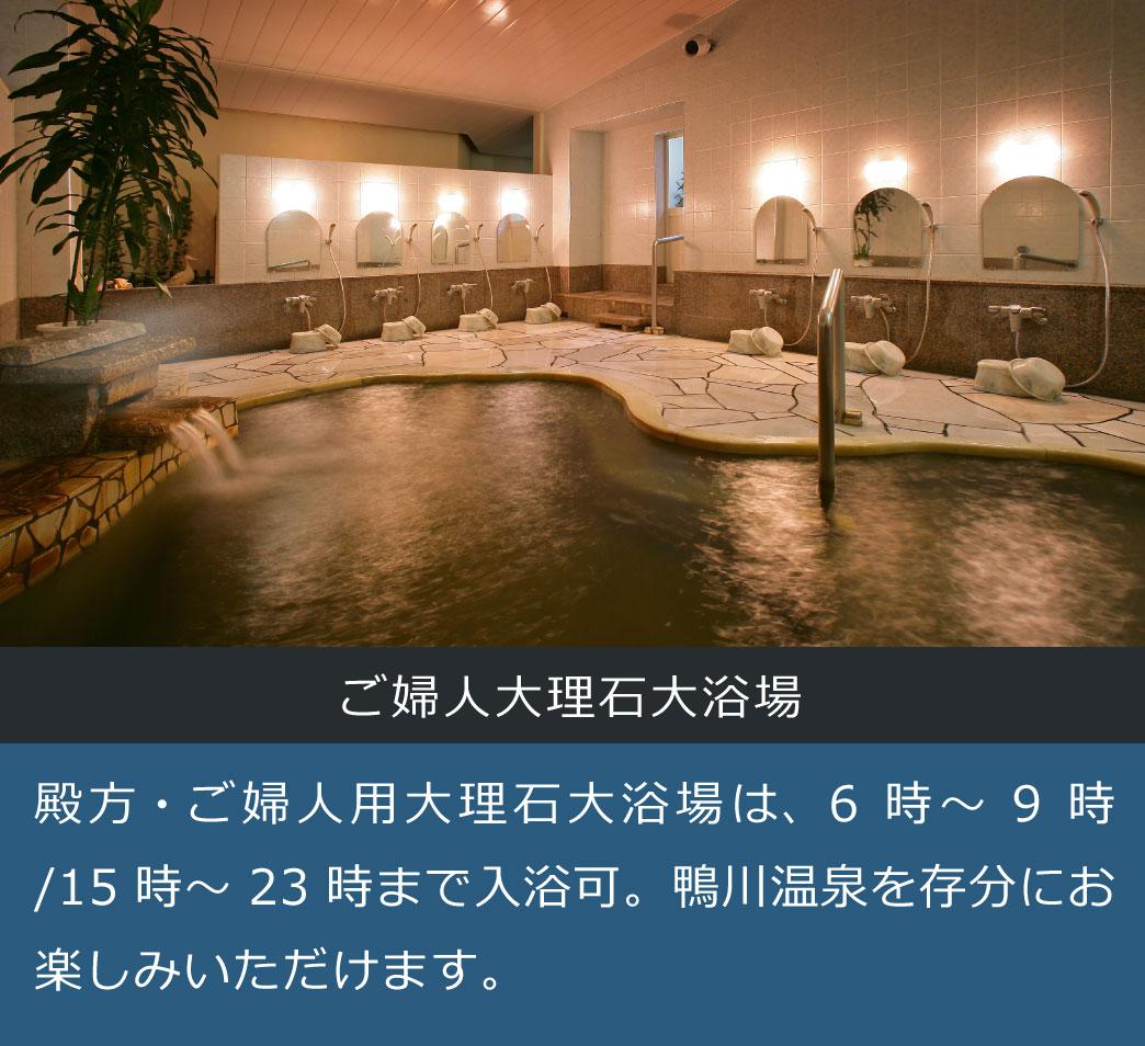 ご婦人大理石大浴場 殿方・ご婦人用大理石大浴場は、6時~9時/15時~23時まで入浴可。鴨川温泉を存分にお楽しみいただけます。
