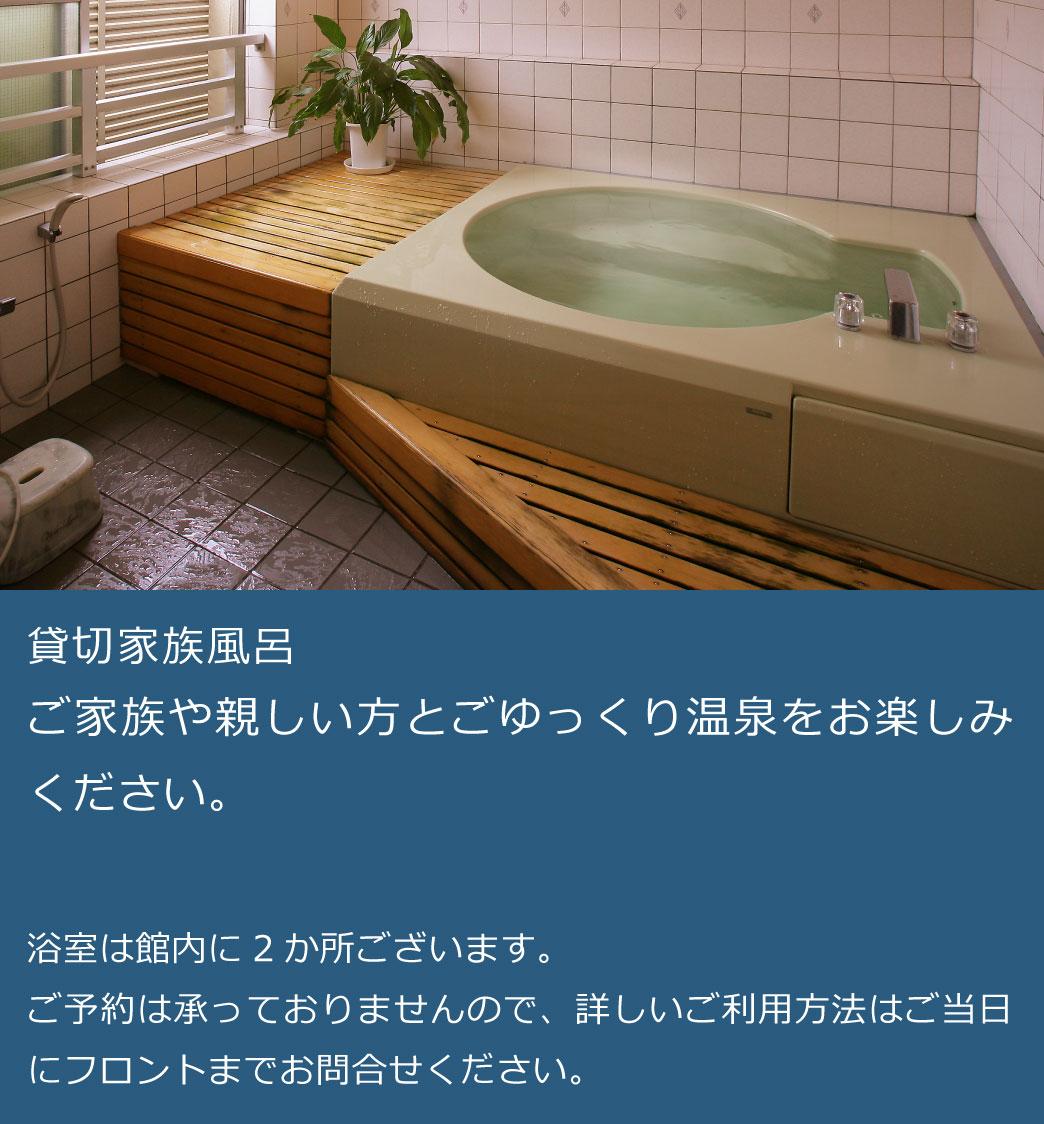 貸切家族風呂 ご家族や親しい方とごゆっくり温泉をお楽しみください。              浴室は館内に2か所ございます。             ご予約は承っておりませんので、詳しいご利用方法はご当日にフロントまでお問合せください